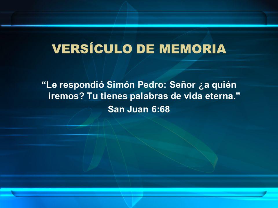 VERSÍCULO DE MEMORIA Le respondió Simón Pedro: Señor ¿a quién iremos Tu tienes palabras de vida eterna.