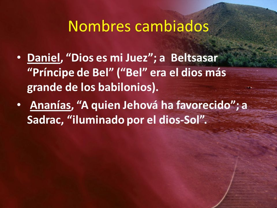 Nombres cambiadosDaniel, Dios es mi Juez ; a Beltsasar Príncipe de Bel ( Bel era el dios más grande de los babilonios).