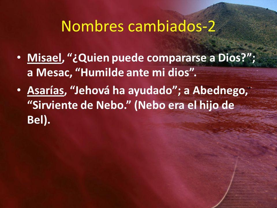 Nombres cambiados-2 Misael, ¿Quien puede compararse a Dios ; a Mesac, Humilde ante mi dios .