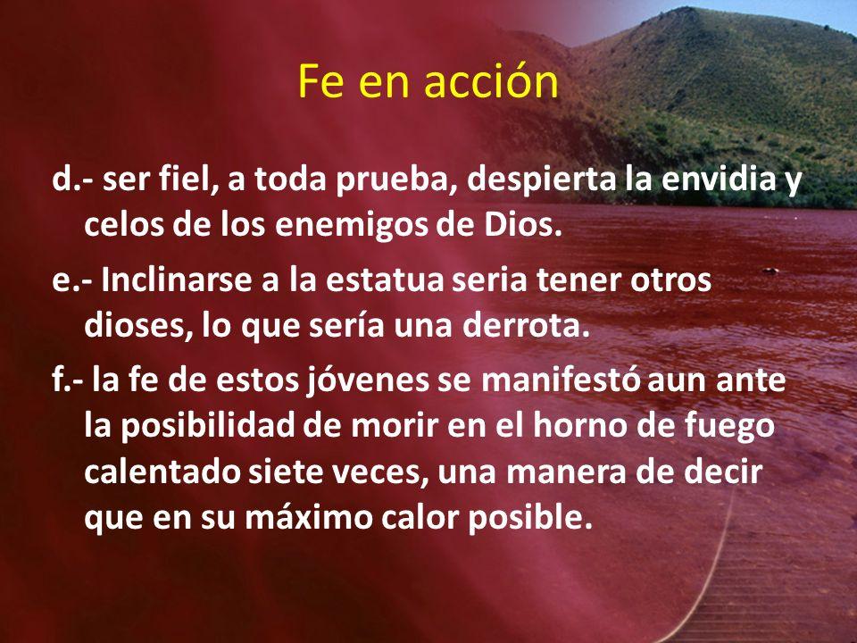 Fe en acciónd.- ser fiel, a toda prueba, despierta la envidia y celos de los enemigos de Dios.