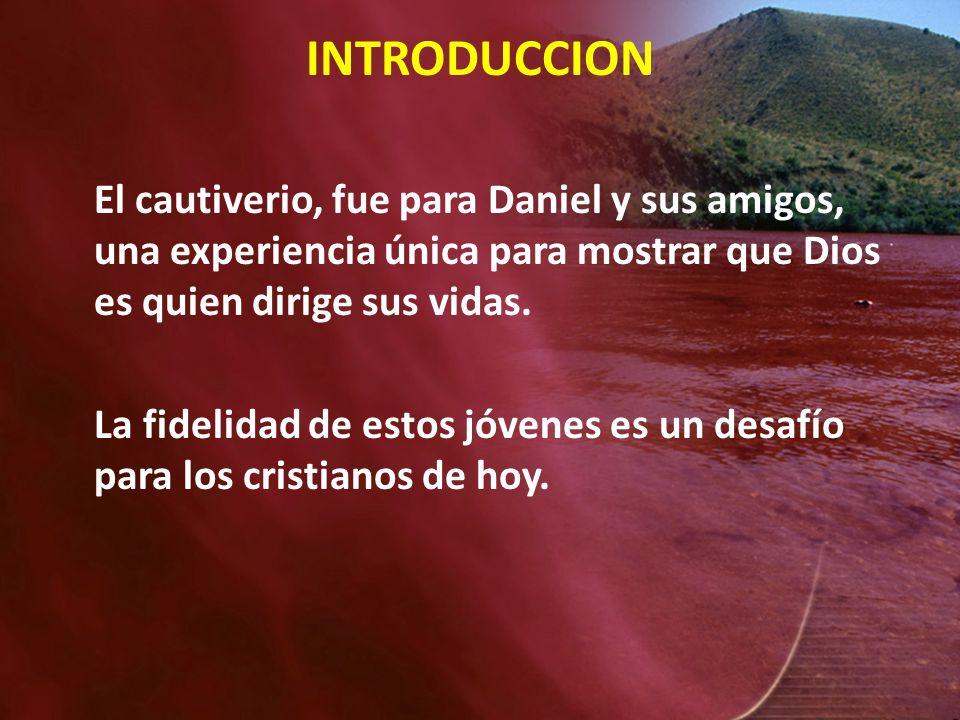 INTRODUCCION El cautiverio, fue para Daniel y sus amigos, una experiencia única para mostrar que Dios es quien dirige sus vidas.