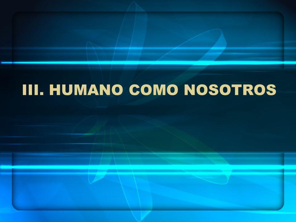 III. HUMANO COMO NOSOTROS