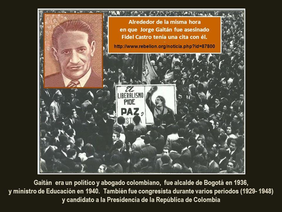 Alrededor de la misma hora en que Jorge Gaitán fue asesinado Fidel Castro tenía una cita con él. - http://www.rebelion.org/noticia.php id=87800