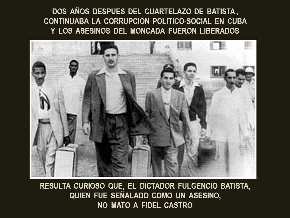 DOS AÑOS DESPUES DEL CUARTELAZO DE BATISTA , CONTINUABA LA CORRUPCION POLITICO-SOCIAL EN CUBA Y LOS ASESINOS DEL MONCADA FUERON LIBERADOS
