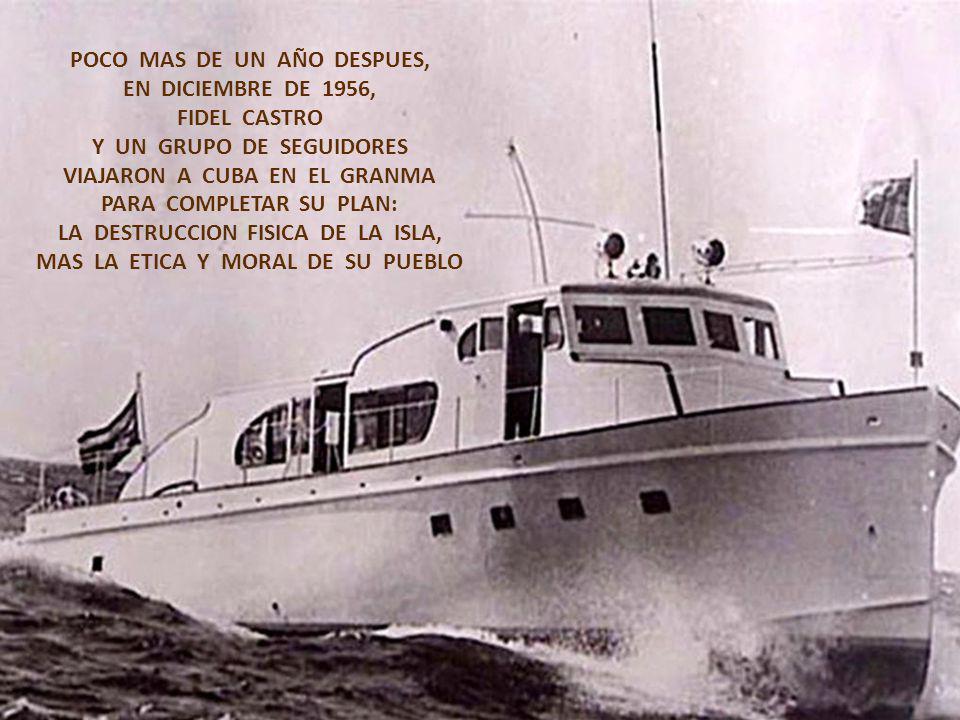 POCO MAS DE UN AÑO DESPUES, EN DICIEMBRE DE 1956, FIDEL CASTRO Y UN GRUPO DE SEGUIDORES VIAJARON A CUBA EN EL GRANMA PARA COMPLETAR SU PLAN: LA DESTRUCCION FISICA DE LA ISLA, MAS LA ETICA Y MORAL DE SU PUEBLO