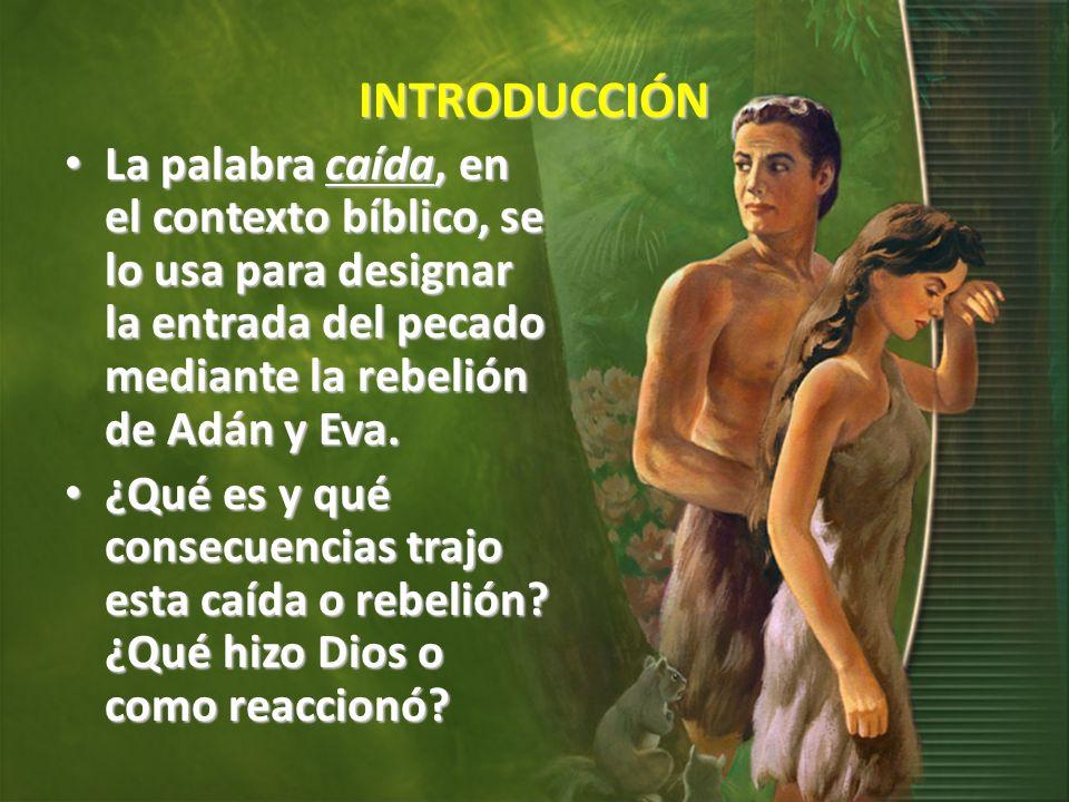 INTRODUCCIÓN La palabra caída, en el contexto bíblico, se lo usa para designar la entrada del pecado mediante la rebelión de Adán y Eva.