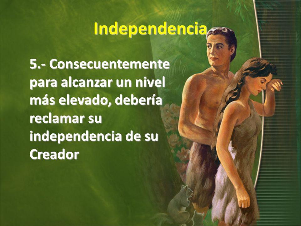Independencia 5.- Consecuentemente para alcanzar un nivel más elevado, debería reclamar su independencia de su Creador.