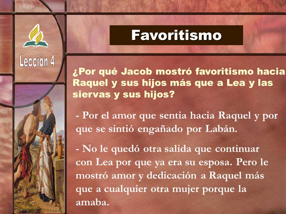 Favoritismo ¿Por qué Jacob mostró favoritismo hacia. Raquel y sus hijos más que a Lea y las. siervas y sus hijos