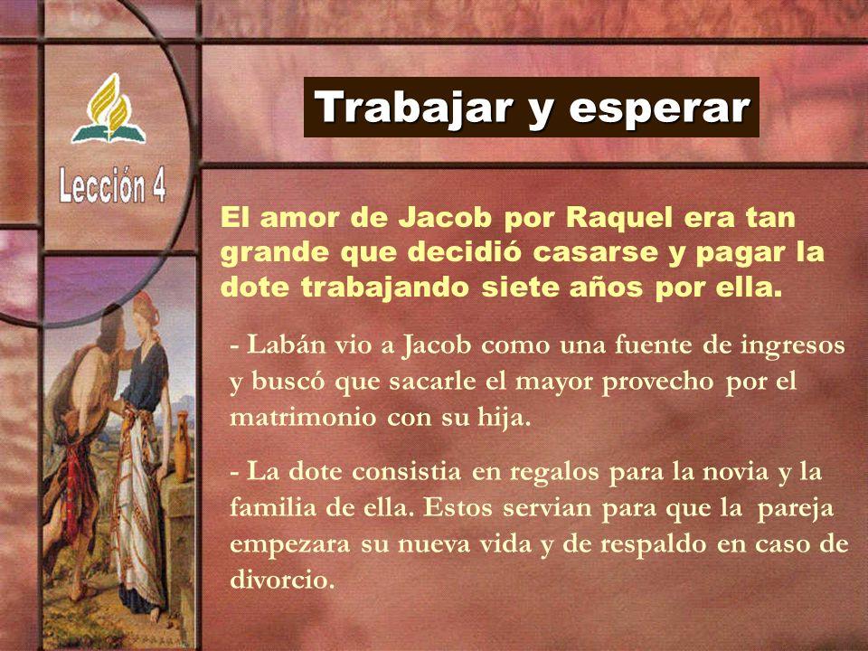 Trabajar y esperar El amor de Jacob por Raquel era tan. grande que decidió casarse y pagar la. dote trabajando siete años por ella.
