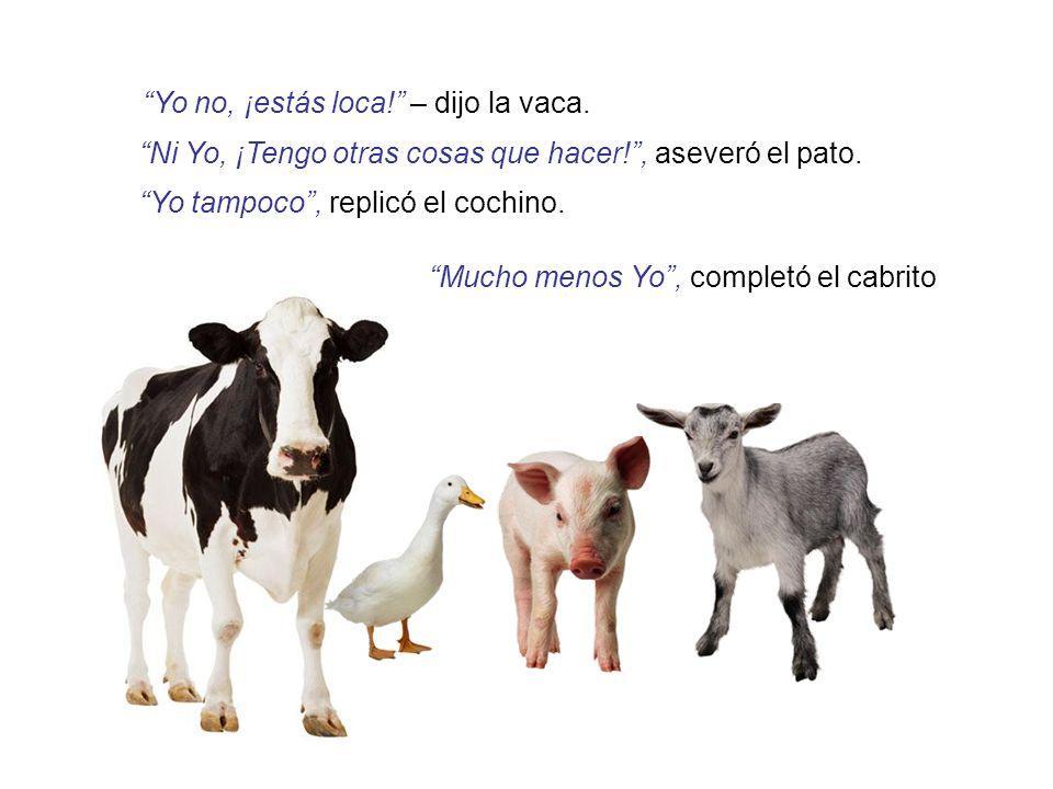 Yo no, ¡estás loca! – dijo la vaca.