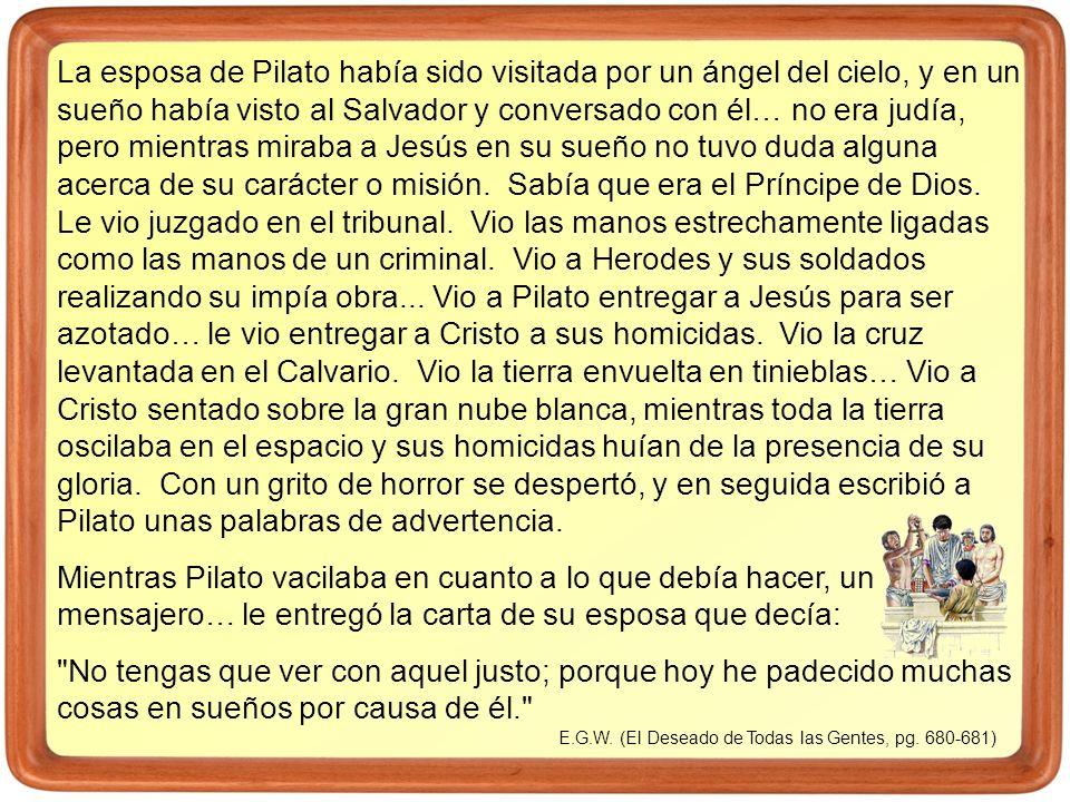 La esposa de Pilato había sido visitada por un ángel del cielo, y en un sueño había visto al Salvador y conversado con él… no era judía, pero mientras miraba a Jesús en su sueño no tuvo duda alguna acerca de su carácter o misión. Sabía que era el Príncipe de Dios. Le vio juzgado en el tribunal. Vio las manos estrechamente ligadas como las manos de un criminal. Vio a Herodes y sus soldados realizando su impía obra... Vio a Pilato entregar a Jesús para ser azotado… le vio entregar a Cristo a sus homicidas. Vio la cruz levantada en el Calvario. Vio la tierra envuelta en tinieblas… Vio a Cristo sentado sobre la gran nube blanca, mientras toda la tierra oscilaba en el espacio y sus homicidas huían de la presencia de su gloria. Con un grito de horror se despertó, y en seguida escribió a Pilato unas palabras de advertencia.