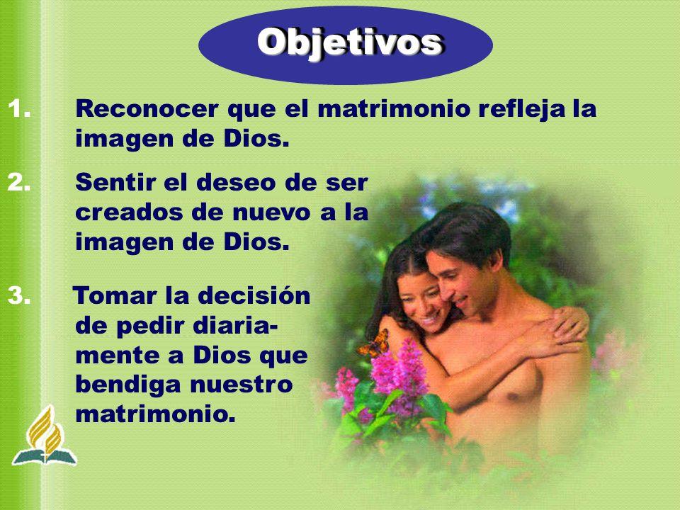 Objetivos 1. Reconocer que el matrimonio refleja la imagen de Dios.