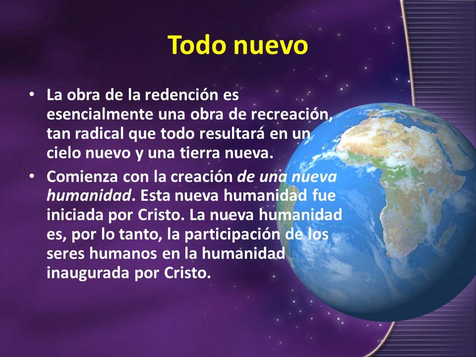 Todo nuevo La obra de la redención es esencialmente una obra de recreación, tan radical que todo resultará en un cielo nuevo y una tierra nueva.
