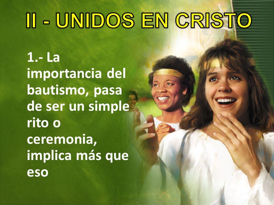 II - UNIDOS EN CRISTO1.- La importancia del bautismo, pasa de ser un simple rito o ceremonia, implica más que eso.
