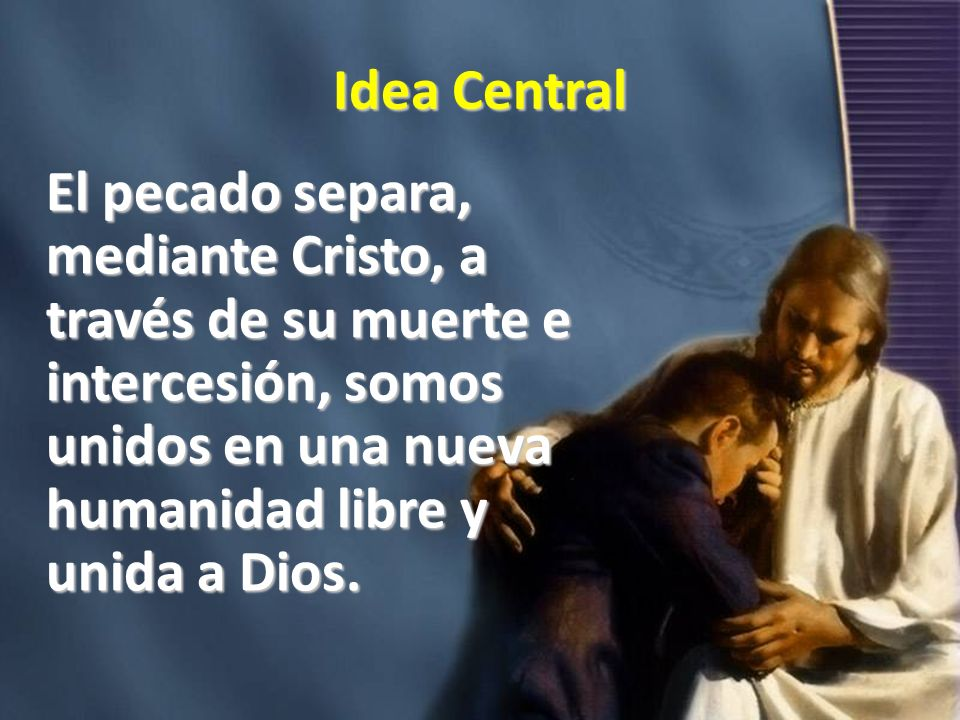 Idea Central El pecado separa, mediante Cristo, a través de su muerte e intercesión, somos unidos en una nueva humanidad libre y unida a Dios.