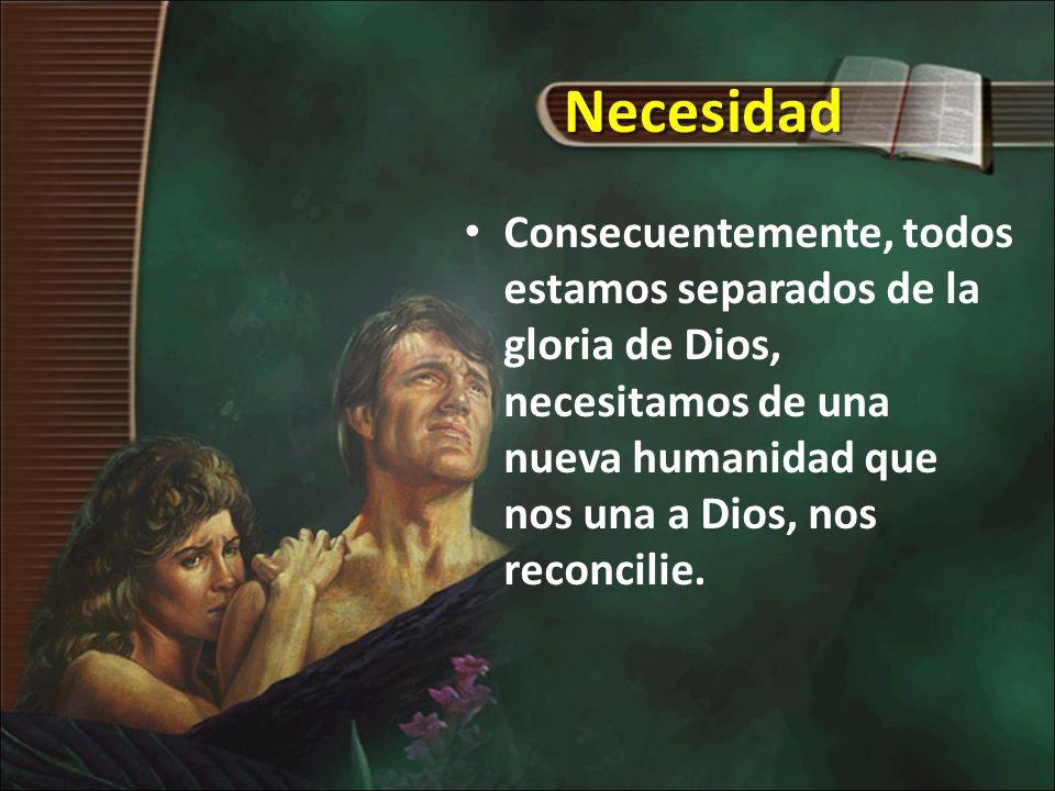 Necesidad Consecuentemente, todos estamos separados de la gloria de Dios, necesitamos de una nueva humanidad que nos una a Dios, nos reconcilie.