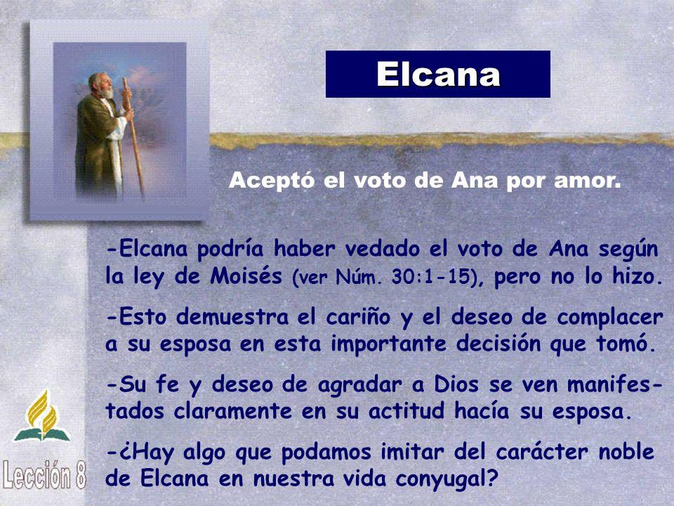 Elcana Aceptó el voto de Ana por amor. -Elcana podría haber vedado el voto de Ana según la ley de Moisés (ver Núm. 30:1-15), pero no lo hizo.