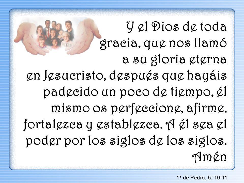 Y el Dios de toda gracia, que nos llamó a su gloria eterna en Jesucristo, después que hayáis padecido un poco de tiempo, él mismo os perfeccione, afirme, fortalezca y establezca. A él sea el poder por los siglos de los siglos. Amén