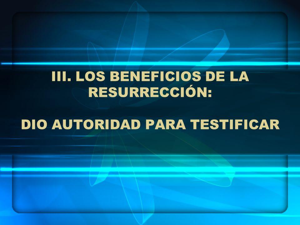 III. LOS BENEFICIOS DE LA RESURRECCIÓN: DIO AUTORIDAD PARA TESTIFICAR
