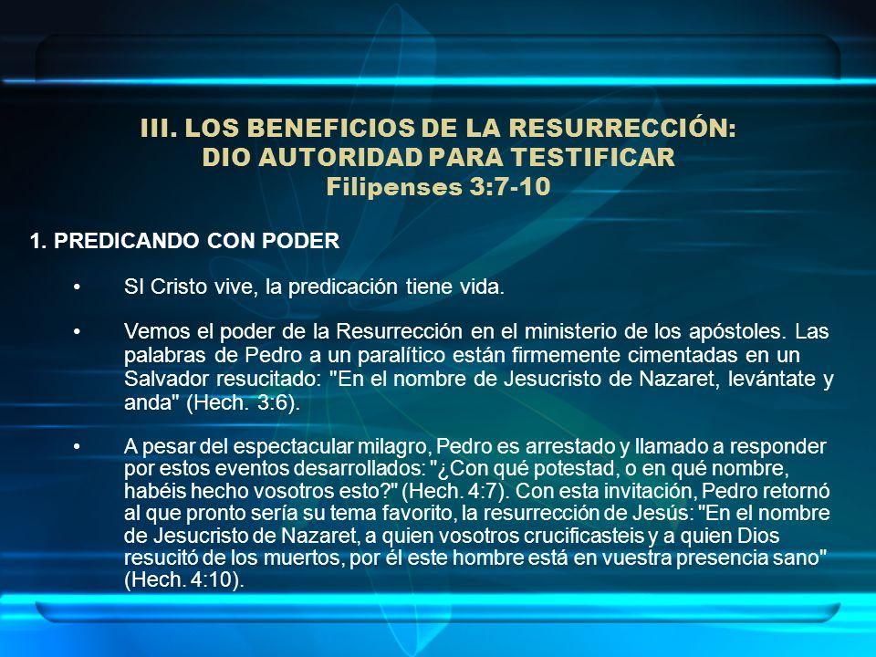III. LOS BENEFICIOS DE LA RESURRECCIÓN: DIO AUTORIDAD PARA TESTIFICAR Filipenses 3:7-10