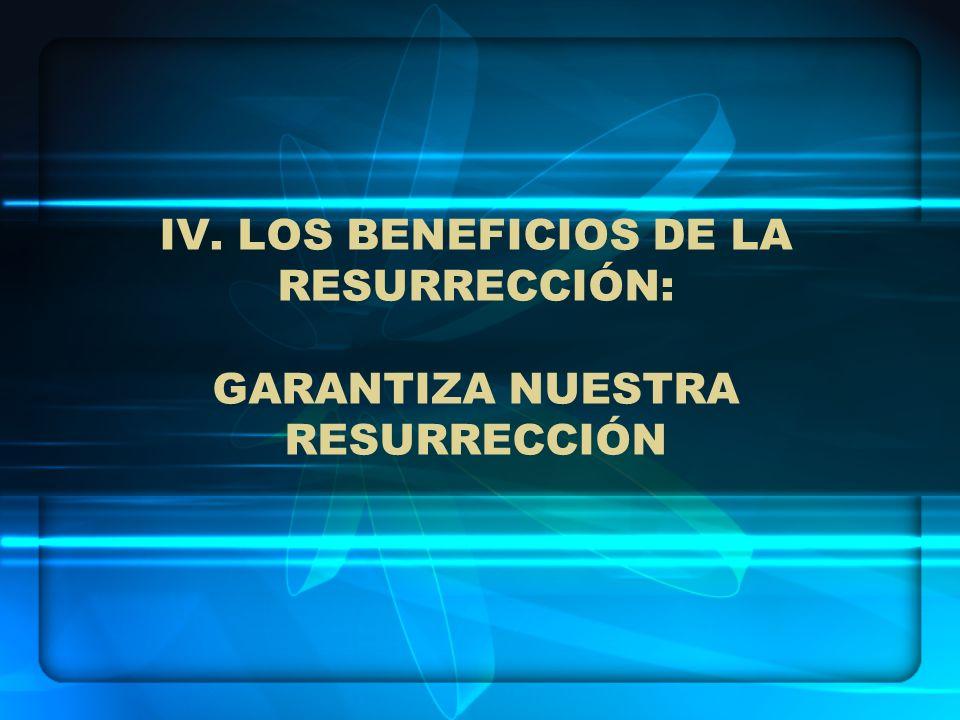 IV. LOS BENEFICIOS DE LA RESURRECCIÓN: GARANTIZA NUESTRA RESURRECCIÓN