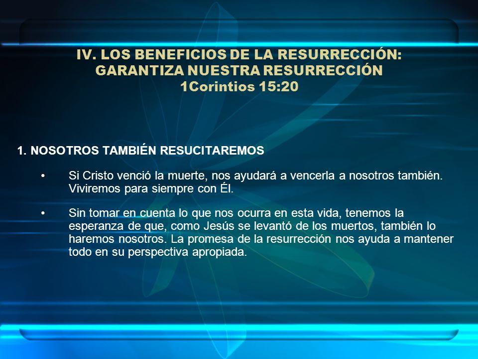 IV. LOS BENEFICIOS DE LA RESURRECCIÓN: GARANTIZA NUESTRA RESURRECCIÓN 1Corintios 15:20