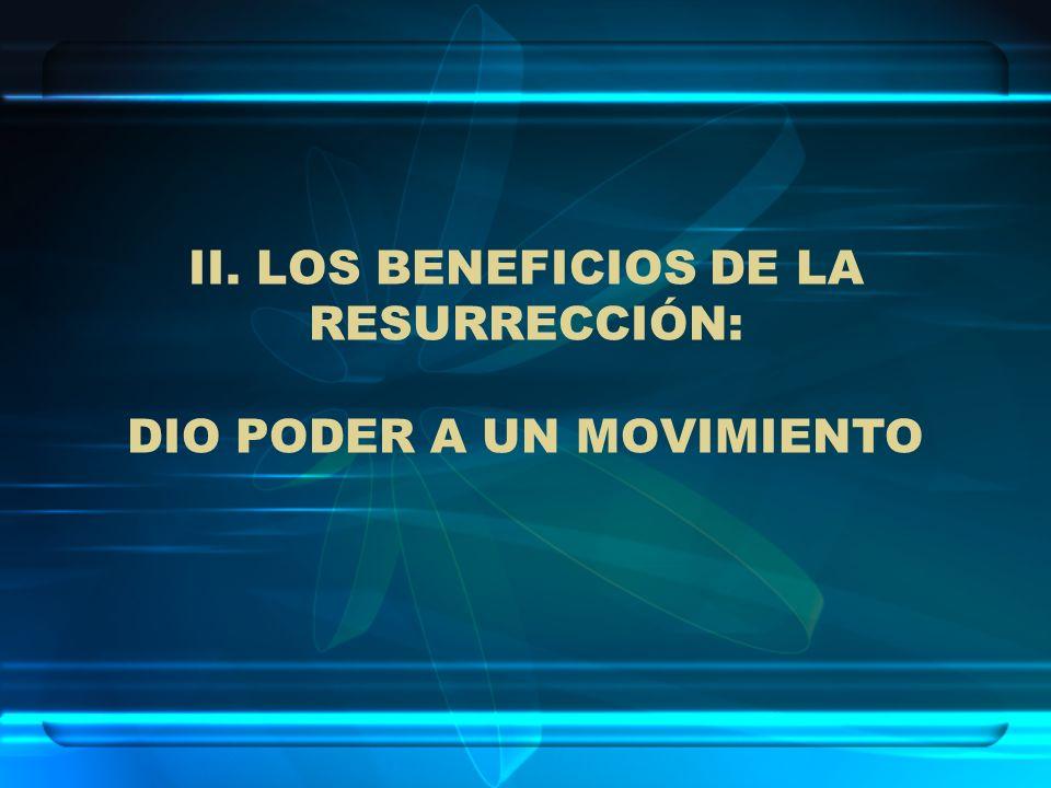 II. LOS BENEFICIOS DE LA RESURRECCIÓN: DIO PODER A UN MOVIMIENTO