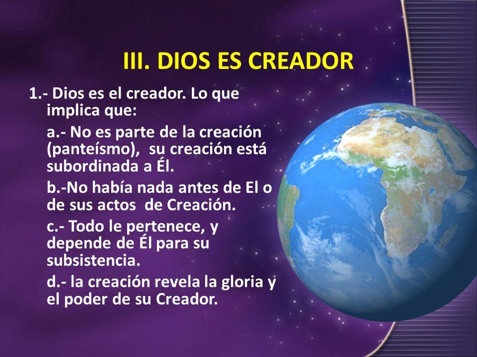 III. DIOS ES CREADOR 1.- Dios es el creador. Lo que implica que: