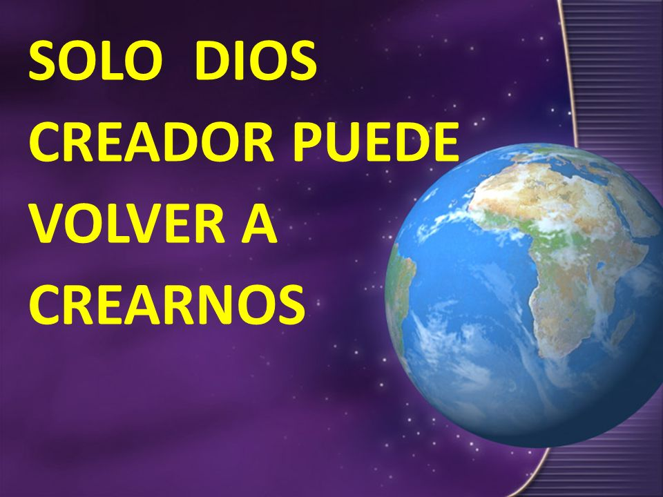 SOLO DIOS CREADOR PUEDE VOLVER A CREARNOS