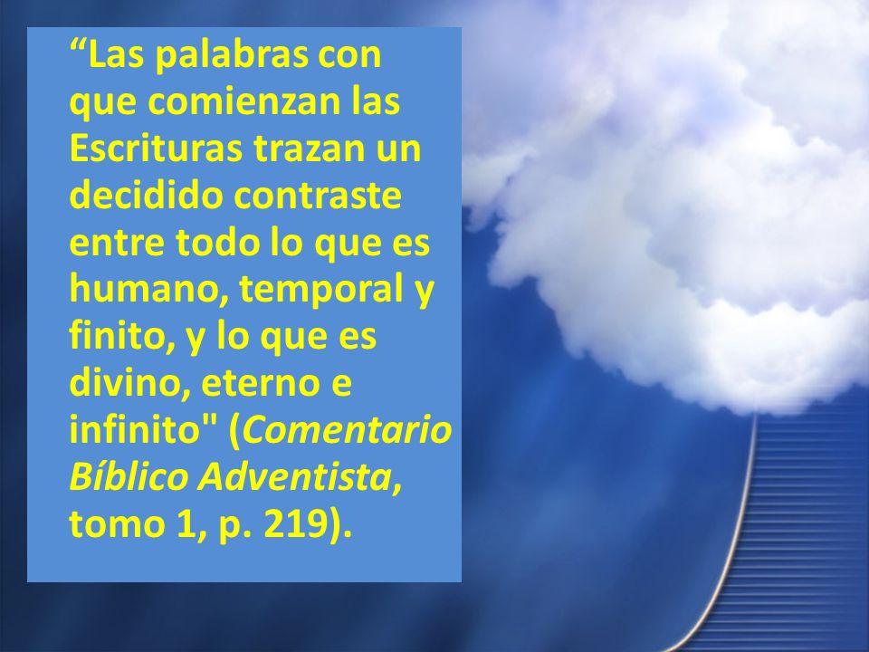Las palabras con que comienzan las Escrituras trazan un decidido contraste entre todo lo que es humano, temporal y finito, y lo que es divino, eterno e infinito (Comentario Bíblico Adventista, tomo 1, p.