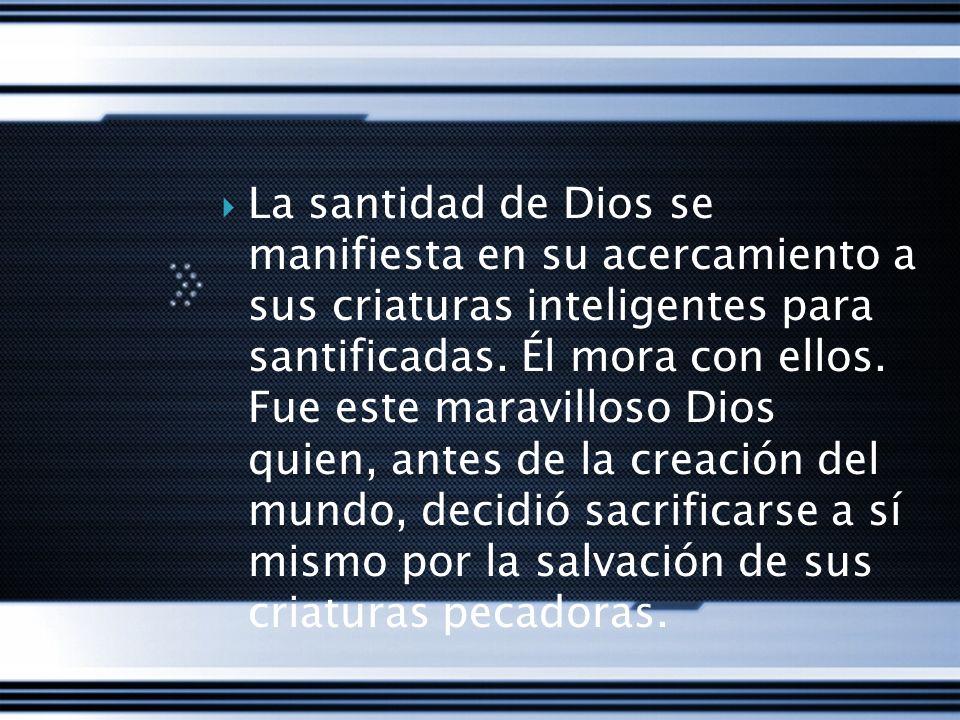 La santidad de Dios se manifiesta en su acercamiento a sus criaturas inteligentes para santificadas.
