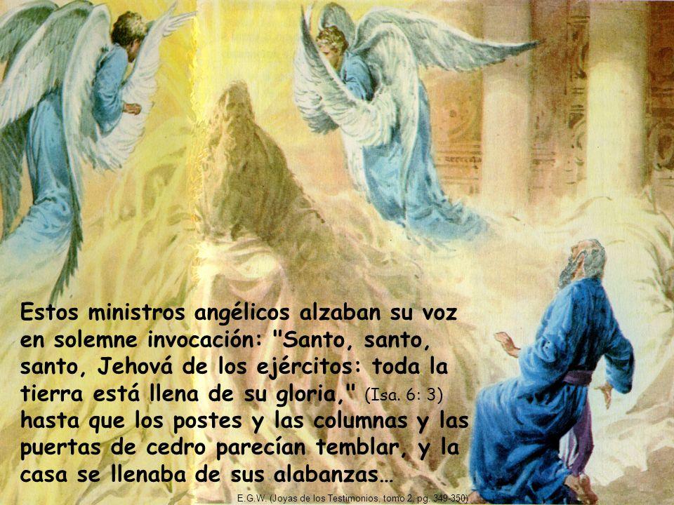 Estos ministros angélicos alzaban su voz en solemne invocación: Santo, santo, santo, Jehová de los ejércitos: toda la tierra está llena de su gloria, (Isa. 6: 3) hasta que los postes y las columnas y las puertas de cedro parecían temblar, y la casa se llenaba de sus alabanzas…
