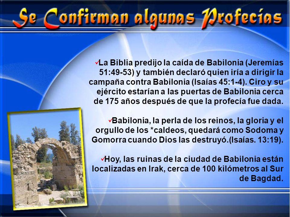 La Biblia predijo la caída de Babilonia (Jeremías 51:49-53) y también declaró quien iría a dirigir la campaña contra Babilonia (Isaías 45:1-4). Ciro y su ejército estarían a las puertas de Babilonia cerca de 175 años después de que la profecía fue dada.