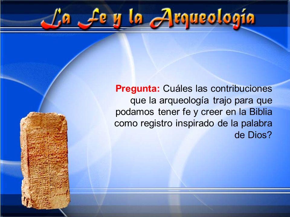 Pregunta: Cuáles las contribuciones que la arqueología trajo para que podamos tener fe y creer en la Biblia como registro inspirado de la palabra de Dios