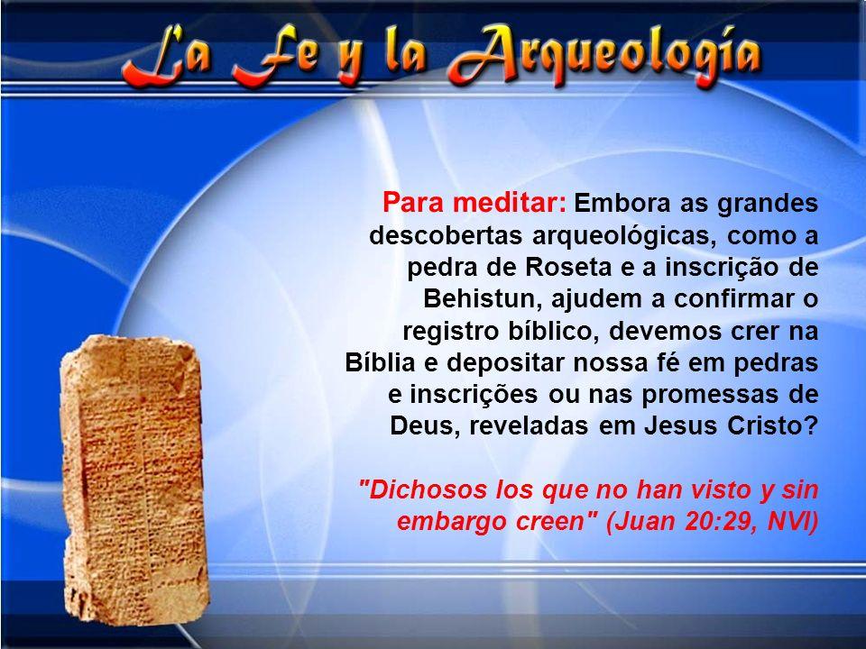 Para meditar: Embora as grandes descobertas arqueológicas, como a pedra de Roseta e a inscrição de Behistun, ajudem a confirmar o registro bíblico, devemos crer na Bíblia e depositar nossa fé em pedras e inscrições ou nas promessas de Deus, reveladas em Jesus Cristo