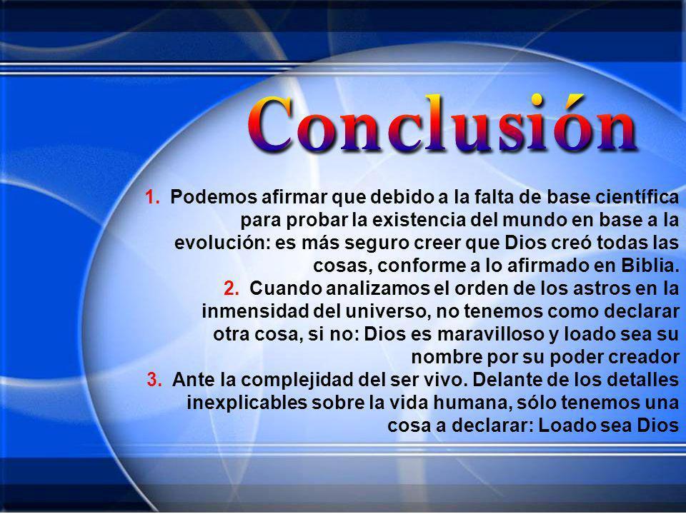 Podemos afirmar que debido a la falta de base científica para probar la existencia del mundo en base a la evolución: es más seguro creer que Dios creó todas las cosas, conforme a lo afirmado en Biblia.