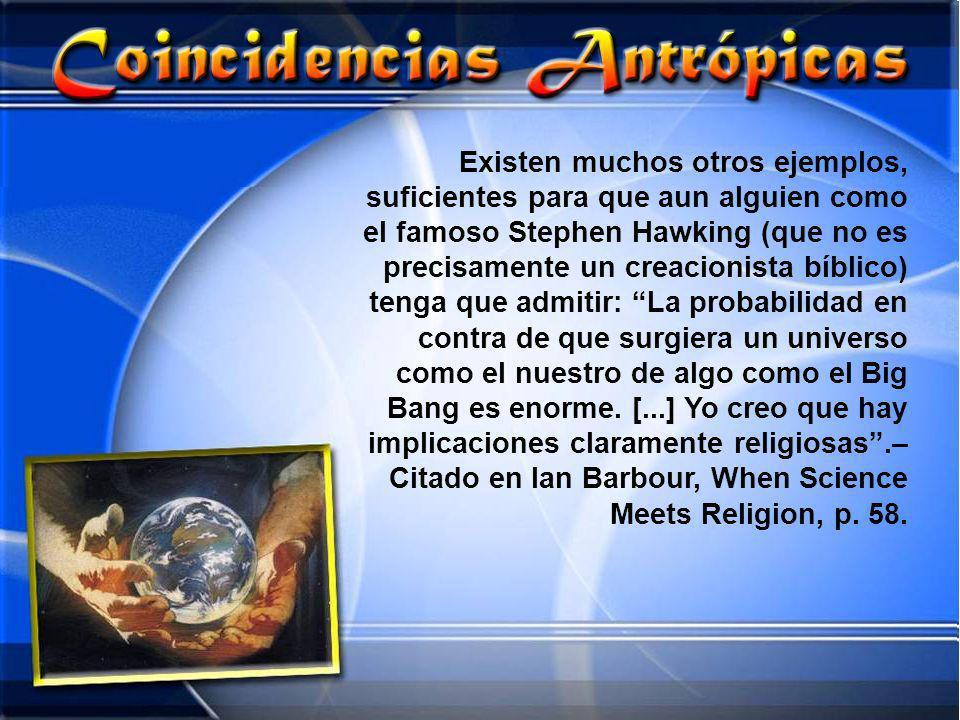 Existen muchos otros ejemplos, suficientes para que aun alguien como el famoso Stephen Hawking (que no es precisamente un creacionista bíblico) tenga que admitir: La probabilidad en contra de que surgiera un universo como el nuestro de algo como el Big Bang es enorme.