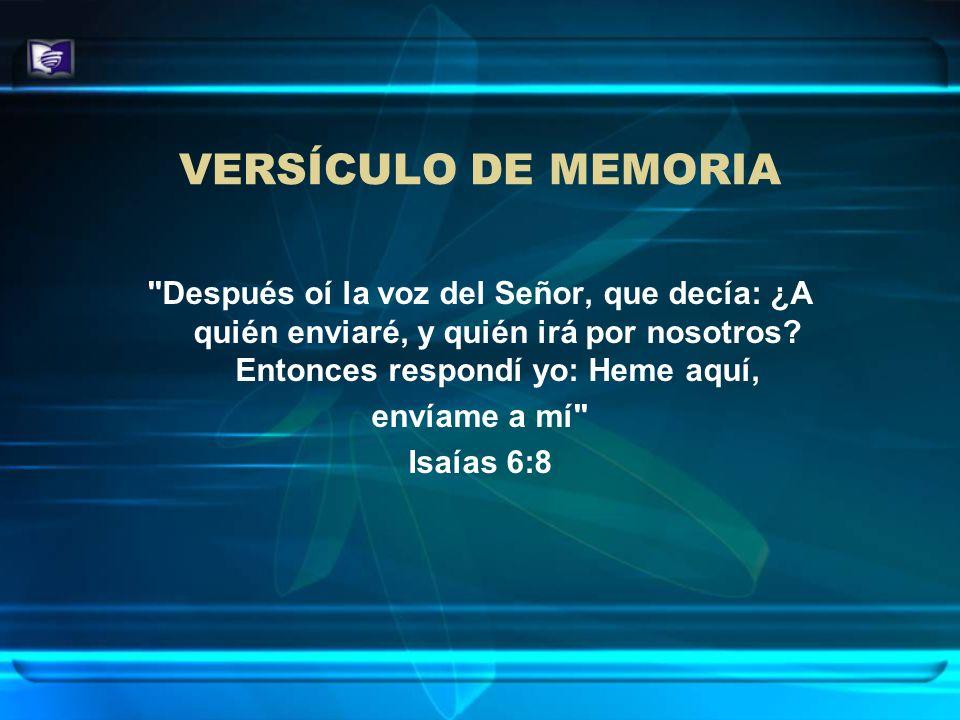 VERSÍCULO DE MEMORIA Después oí la voz del Señor, que decía: ¿A quién enviaré, y quién irá por nosotros Entonces respondí yo: Heme aquí,