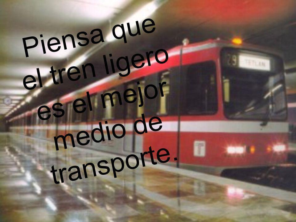Piensa que el tren ligero es el mejor medio de transporte.