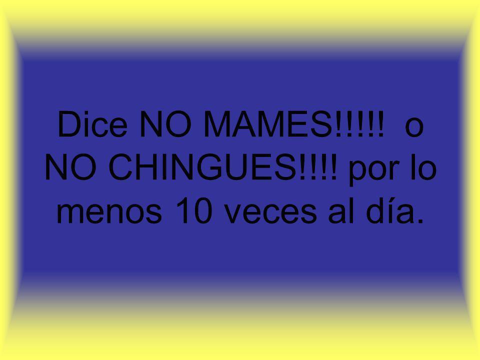 Dice NO MAMES!!!!! o NO CHINGUES!!!! por lo menos 10 veces al día.