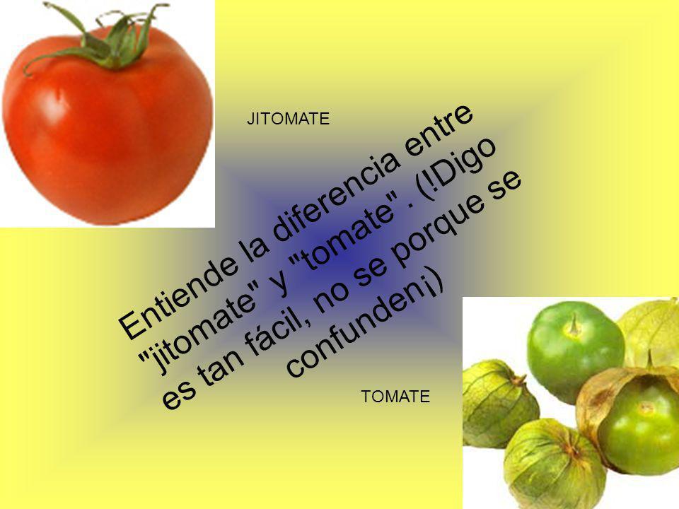 JITOMATE Entiende la diferencia entre jitomate y tomate . (!Digo es tan fácil, no se porque se confunden¡)