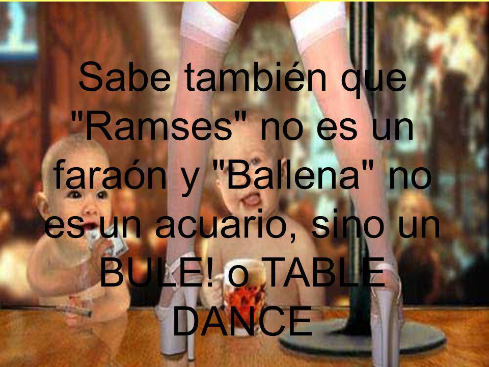 Sabe también que Ramses no es un faraón y Ballena no es un acuario, sino un BULE! o TABLE DANCE