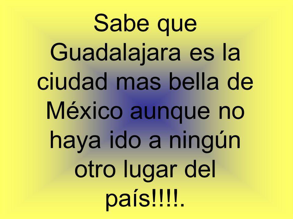 Sabe que Guadalajara es la ciudad mas bella de México aunque no haya ido a ningún otro lugar del país!!!!.