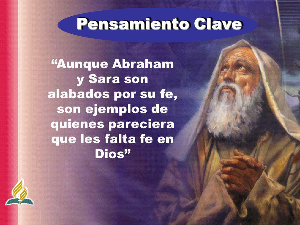 Pensamiento Clave Aunque Abraham y Sara son alabados por su fe, son ejemplos de quienes pareciera que les falta fe en Dios