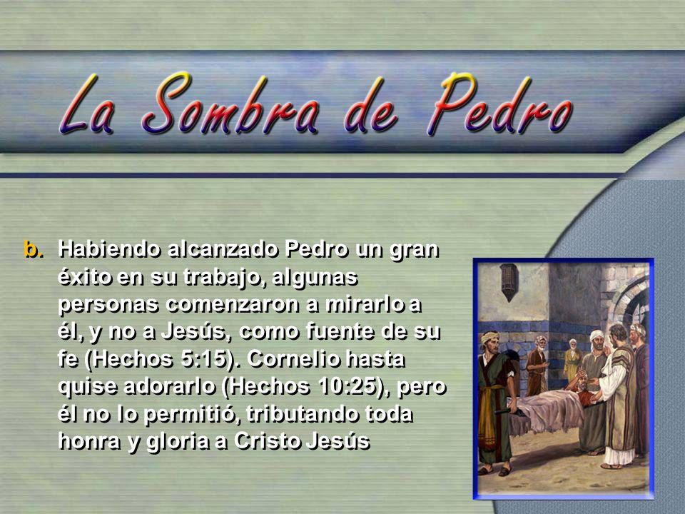 Habiendo alcanzado Pedro un gran éxito en su trabajo, algunas personas comenzaron a mirarlo a él, y no a Jesús, como fuente de su fe (Hechos 5:15).