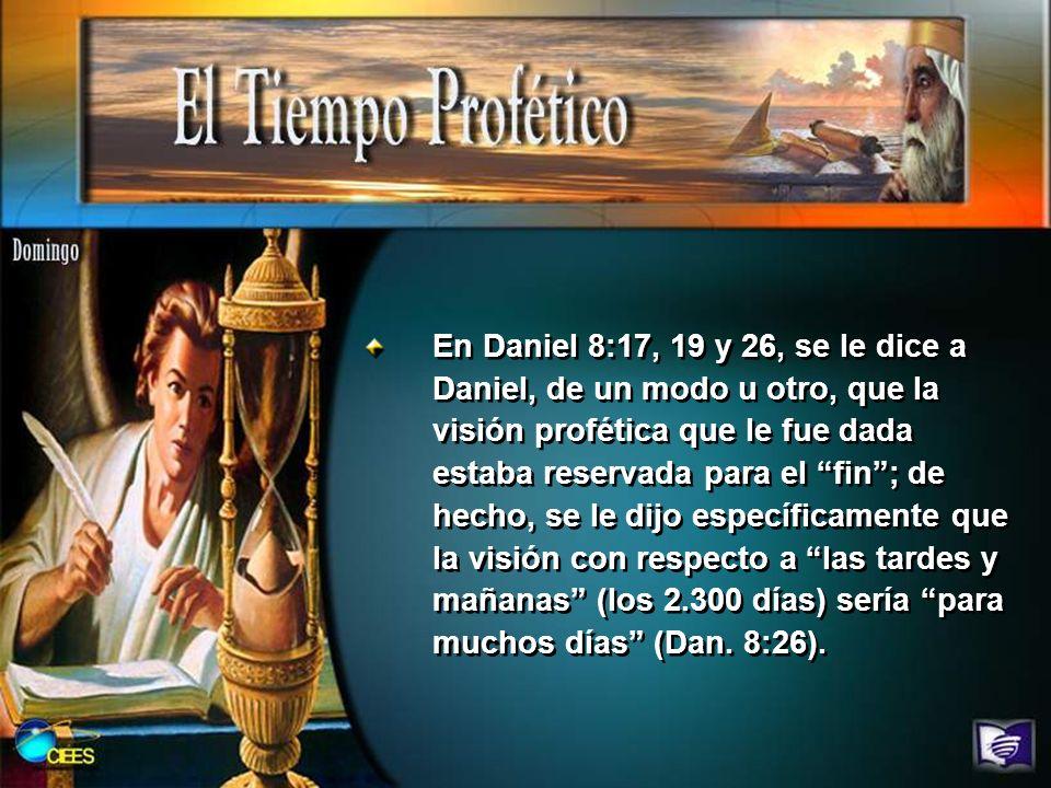 En Daniel 8:17, 19 y 26, se le dice a Daniel, de un modo u otro, que la visión profética que le fue dada estaba reservada para el fin ; de hecho, se le dijo específicamente que la visión con respecto a las tardes y mañanas (los 2.300 días) sería para muchos días (Dan.