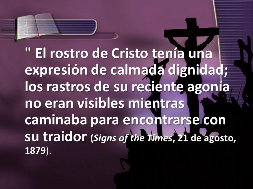 El rostro de Cristo tenía una expresión de calmada dignidad; los rastros de su reciente agonía no eran visibles mientras caminaba para encontrarse con su traidor (Signs of the Times, 21 de agosto, 1879).