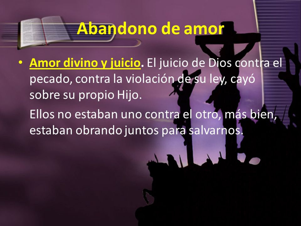 Abandono de amor Amor divino y juicio. El juicio de Dios contra el pecado, contra la violación de su ley, cayó sobre su propio Hijo.