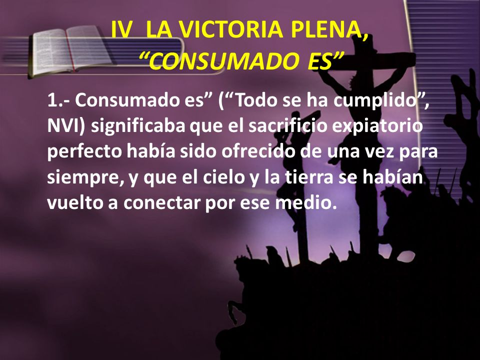 IV LA VICTORIA PLENA, CONSUMADO ES