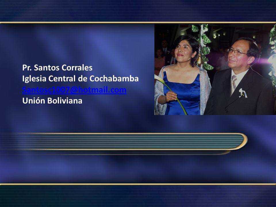 Pr. Santos Corrales Iglesia Central de Cochabamba Santosc1007@hotmail.com Unión Boliviana